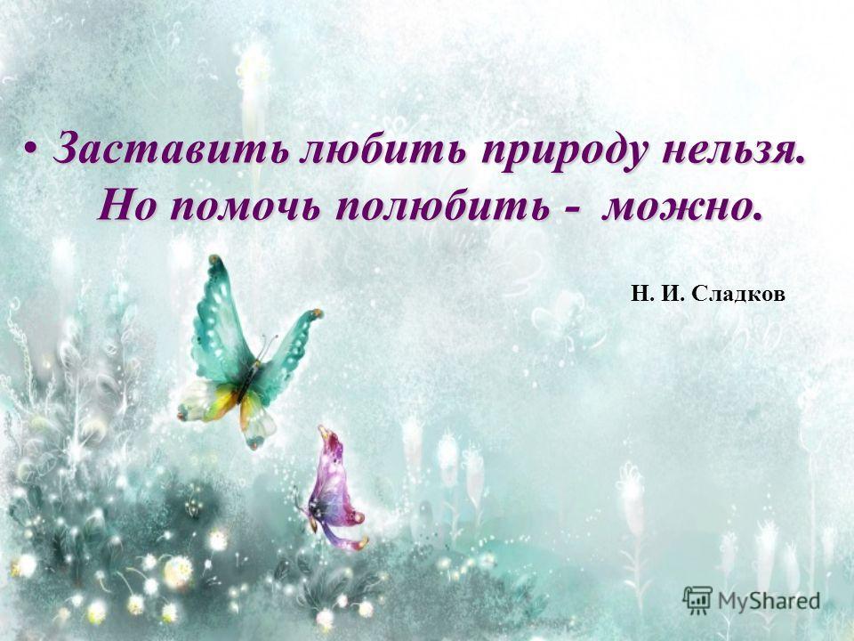 Заставить любить природу нельзя. Но помочь полюбить - можно.Заставить любить природу нельзя. Но помочь полюбить - можно. Н. И. Сладков