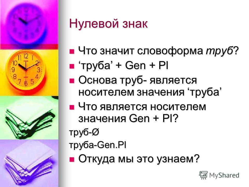 Нулевой знак Что значит словоформа труб? Что значит словоформа труб? труба + Gen + Plтруба + Gen + Pl Основа труб- является носителем значения труба Основа труб- является носителем значения труба Что является носителем значения Gen + Pl? Что является
