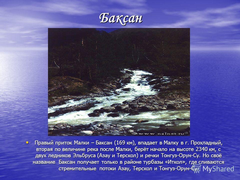 Малка «Мать рек» - так называют Малку жители Кабардино-Балкарии. Главный и самый большой приток Терека. Малка – самая длинная река Кабардино-Балкарии (210 км). Площадь её бассейна – 10 500 км. Она берёт начало на северных Эльбруса на высоте 3250 км,