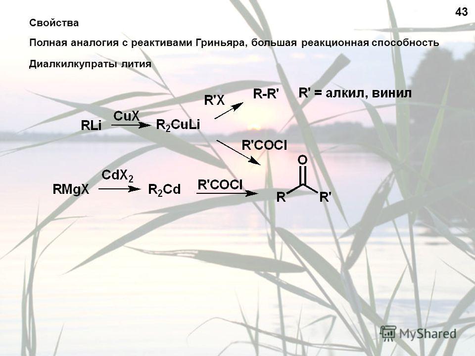 Свойства Полная аналогия с реактивами Гриньяра, большая реакционная способность 43 Диалкилкупраты лития