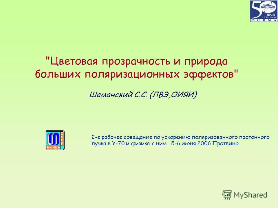 Цветовая прозрачность и природа больших поляризационных эффектов Шаманский С.С. (ЛВЭ,ОИЯИ) 2-е рабочее совещание по ускорению поляризованного протонного пучка в У-70 и физике с ним. 5-6 июня 2006 Протвино.