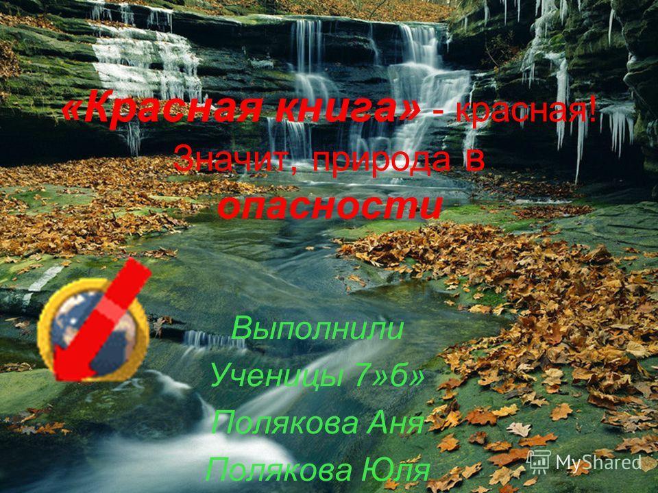 «Красная книга» - красная! Значит, природа в опасности Выполнили Ученицы 7»б» Полякова Аня Полякова Юля