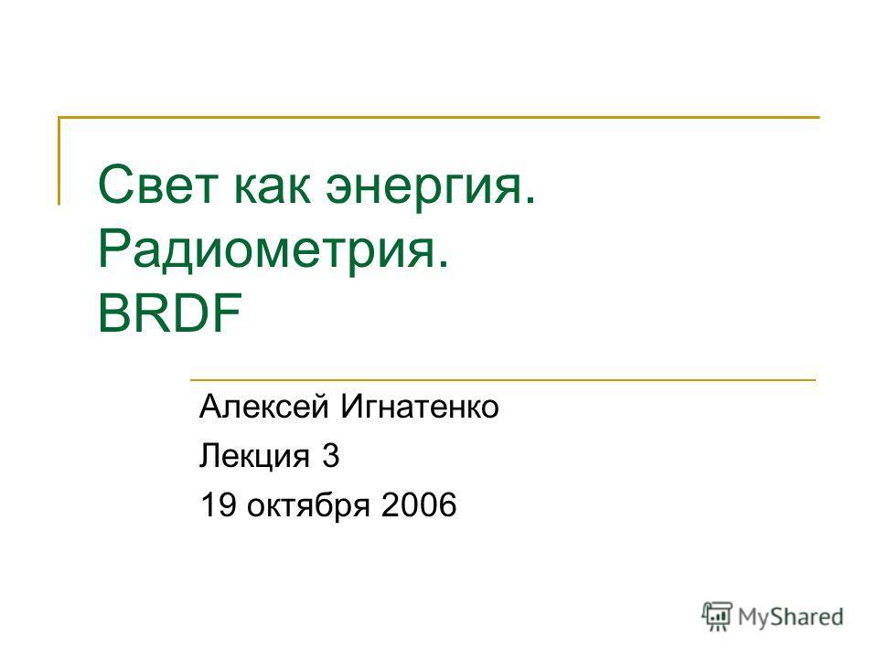Свет как энергия. Радиометрия. BRDF Алексей Игнатенко Лекция 3 19 октября 2006