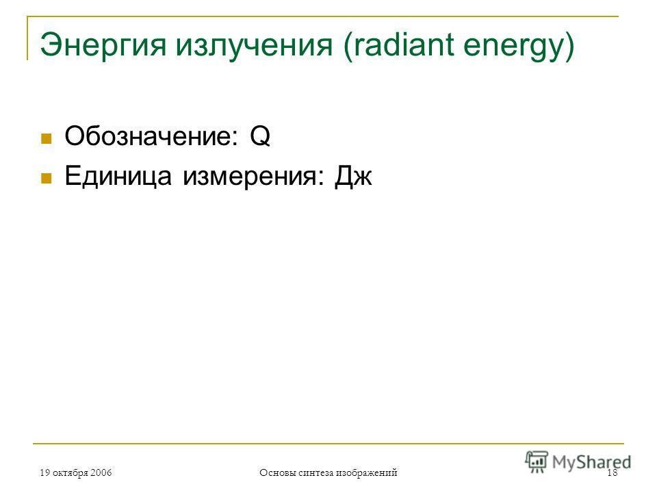 19 октября 2006 Основы синтеза изображений 18 Энергия излучения (radiant energy) Обозначение: Q Единица измерения: Дж