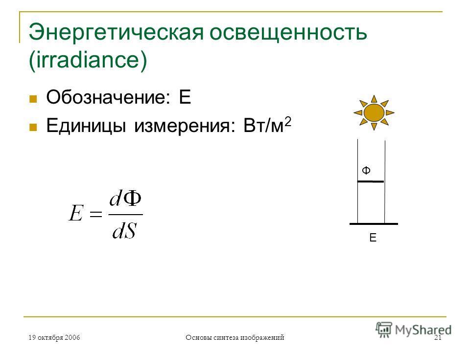 19 октября 2006 Основы синтеза изображений 21 Энергетическая освещенность (irradiance) Обозначение: E Единицы измерения: Вт/м 2 Ф E