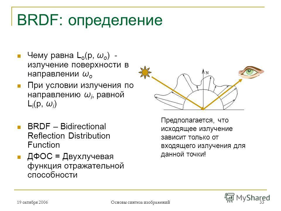 19 октября 2006 Основы синтеза изображений 33 BRDF: определение Чему равна L o (p, ω o ) - излучение поверхности в направлении ω o При условии излучения по направлению ω i, равной L i (p, ω i ) BRDF – Bidirectional Reflection Distribution Function ДФ