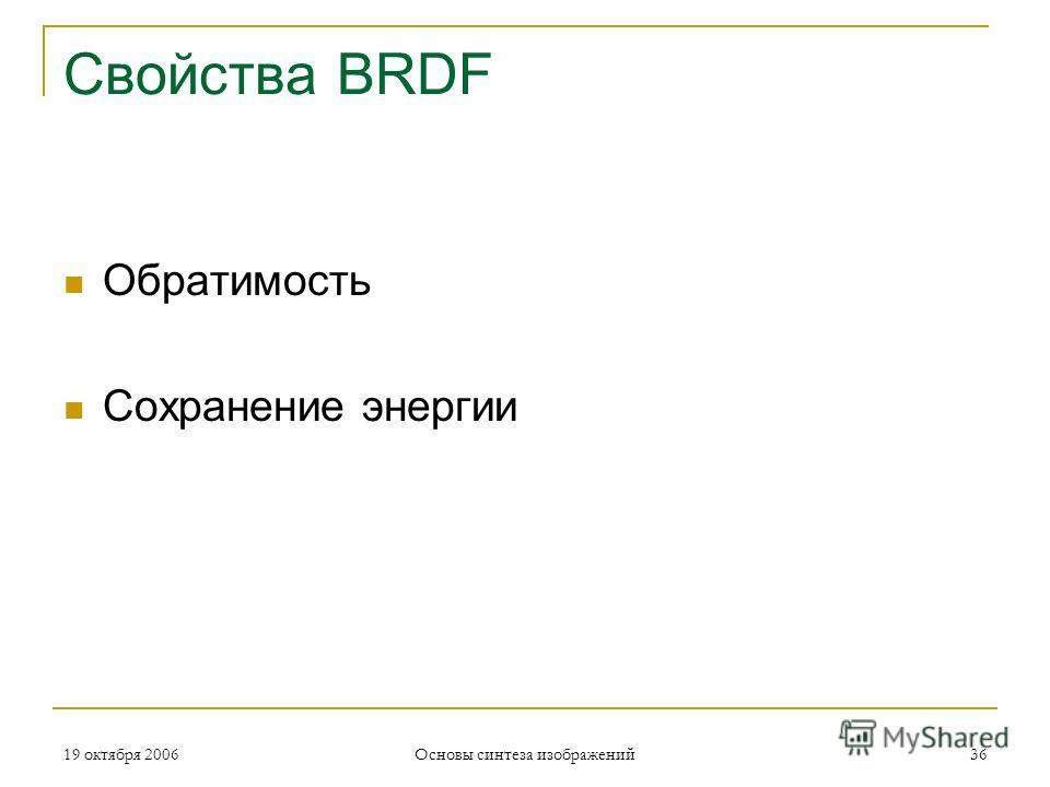 19 октября 2006 Основы синтеза изображений 36 Свойства BRDF Обратимость Сохранение энергии