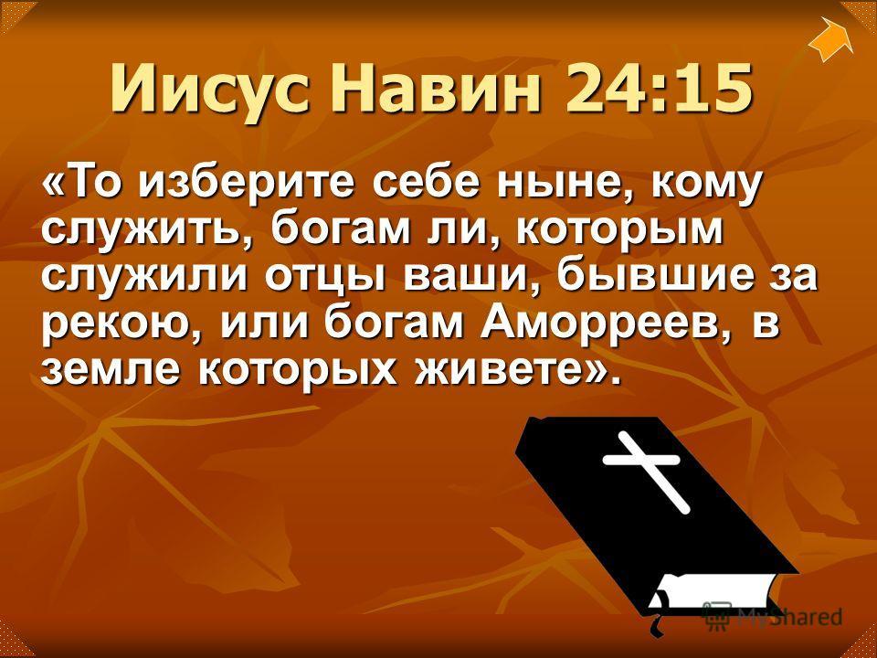 Иисус Навин 24:15 «То изберите себе ныне, кому служить, богам ли, которым служили отцы ваши, бывшие за рекою, или богам Аморреев, в земле которых живете».