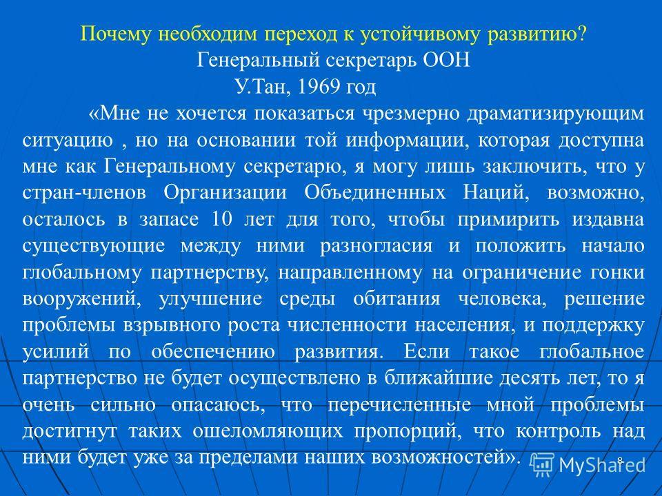 8 Почему необходим переход к устойчивому развитию? Генеральный секретарь ООН У.Тан, 1969 год «Мне не хочется показаться чрезмерно драматизирующим ситуацию, но на основании той информации, которая доступна мне как Генеральному секретарю, я могу лишь з
