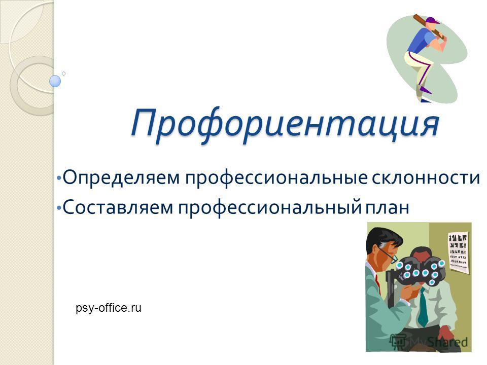 Профориентация Определяем профессиональные склонности Составляем профессиональный план psy-office.ru