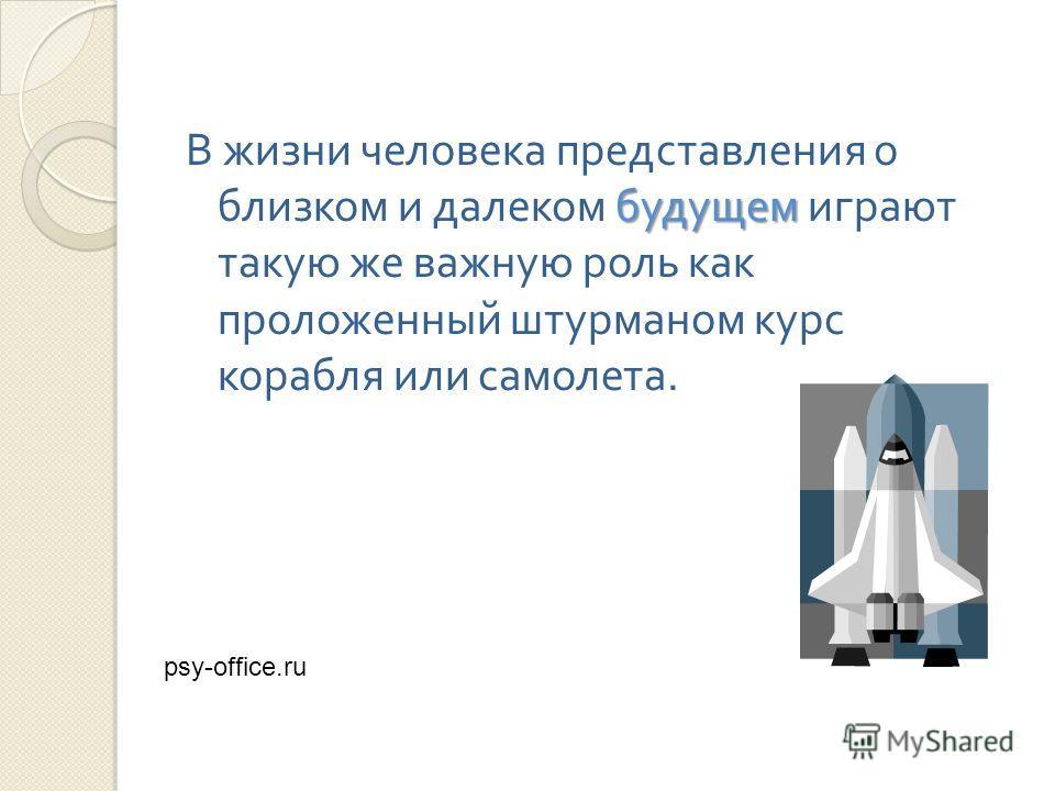 будущем В жизни человека представления о близком и далеком будущем играют такую же важную роль как проложенный штурманом курс корабля или самолета. psy-office.ru