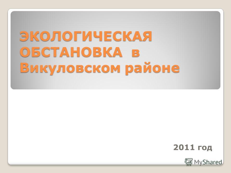 ЭКОЛОГИЧЕСКАЯ ОБСТАНОВКА в Викуловском районе 2011 год