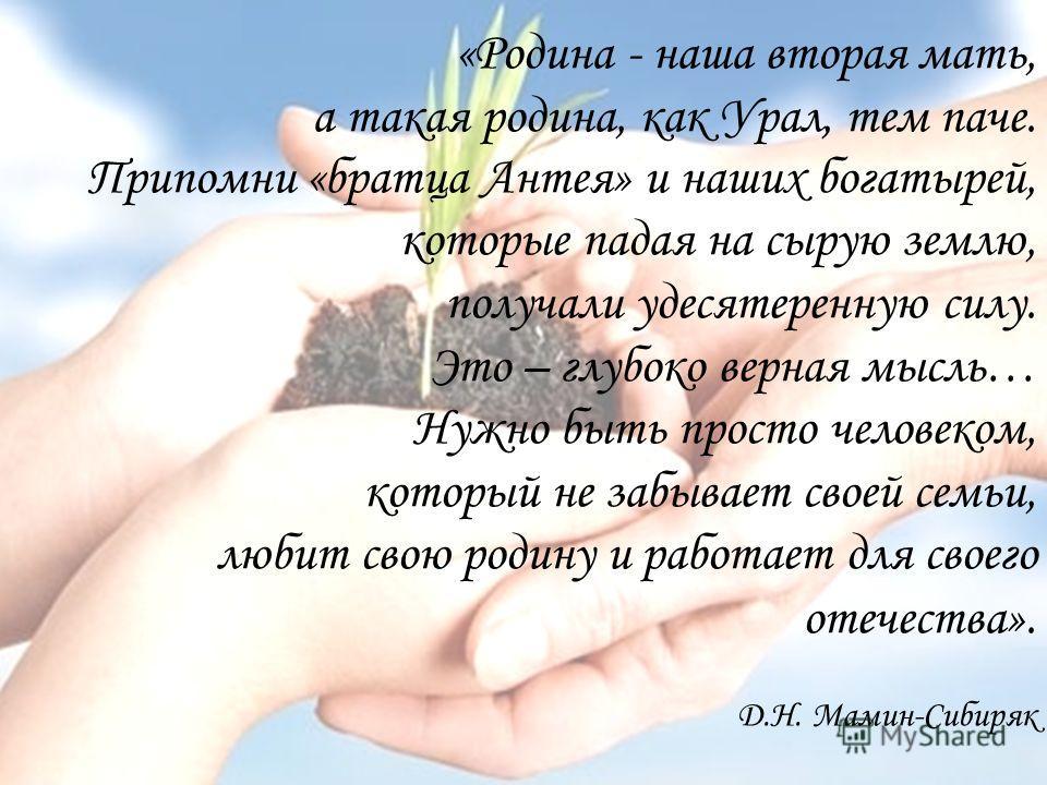 «Родина - наша вторая мать, а такая родина, как Урал, тем паче. Припомни «братца Антея» и наших богатырей, которые падая на сырую землю, получали удесятеренную силу. Это – глубоко верная мысль… Нужно быть просто человеком, который не забывает своей с