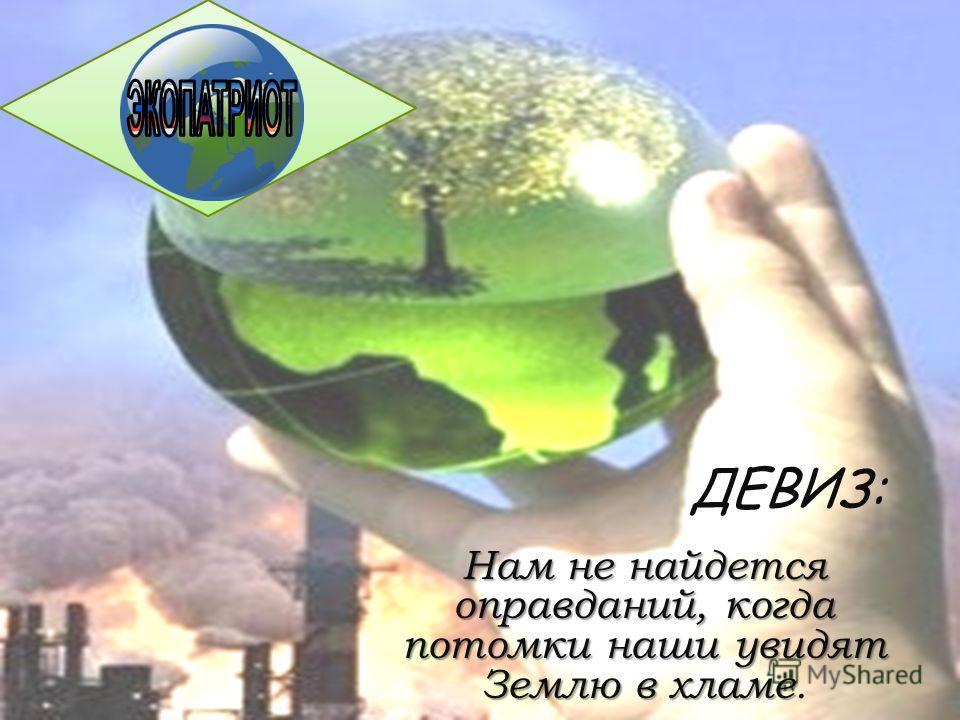 ДЕВИЗ: Нам не найдется оправданий, когда потомки наши увидят Землю в хламе Нам не найдется оправданий, когда потомки наши увидят Землю в хламе.