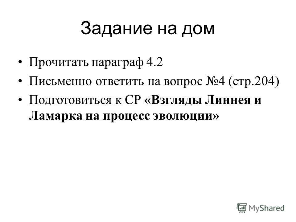Задание на дом Прочитать параграф 4.2 Письменно ответить на вопрос 4 (стр.204) Подготовиться к СР «Взгляды Линнея и Ламарка на процесс эволюции»
