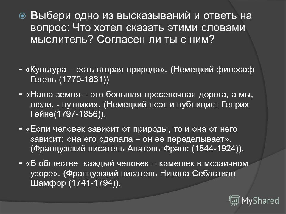 Выбери одно из высказываний и ответь на вопрос: Что хотел сказать этими словами мыслитель? Согласен ли ты с ним? - «Культура – есть вторая природа». (Немецкий философ Гегель (1770-1831)) - «Наша земля – это большая проселочная дорога, а мы, люди, - п