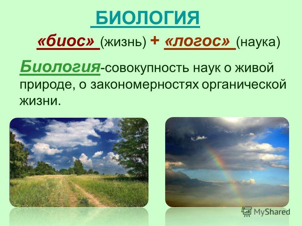 БИОЛОГИЯ «биос» (жизнь) + «логос» (наука) Биология -совокупность наук о живой природе, о закономерностях органической жизни.