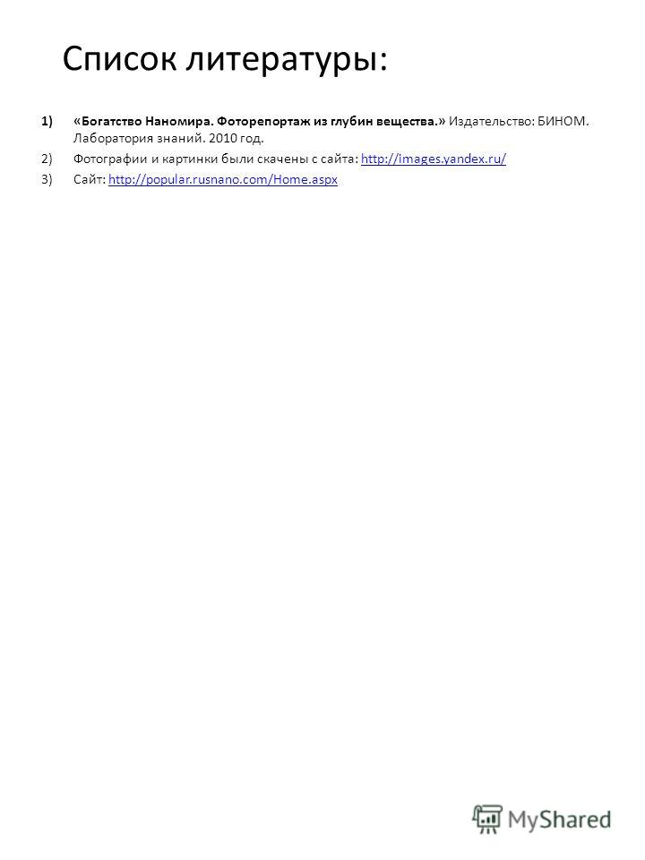 Список литературы: 1)«Богатство Наномира. Фоторепортаж из глубин вещества.» Издательство: БИНОМ. Лаборатория знаний. 2010 год. 2)Фотографии и картинки были скачены с сайта: http://images.yandex.ru/http://images.yandex.ru/ 3)Сайт: http://popular.rusna