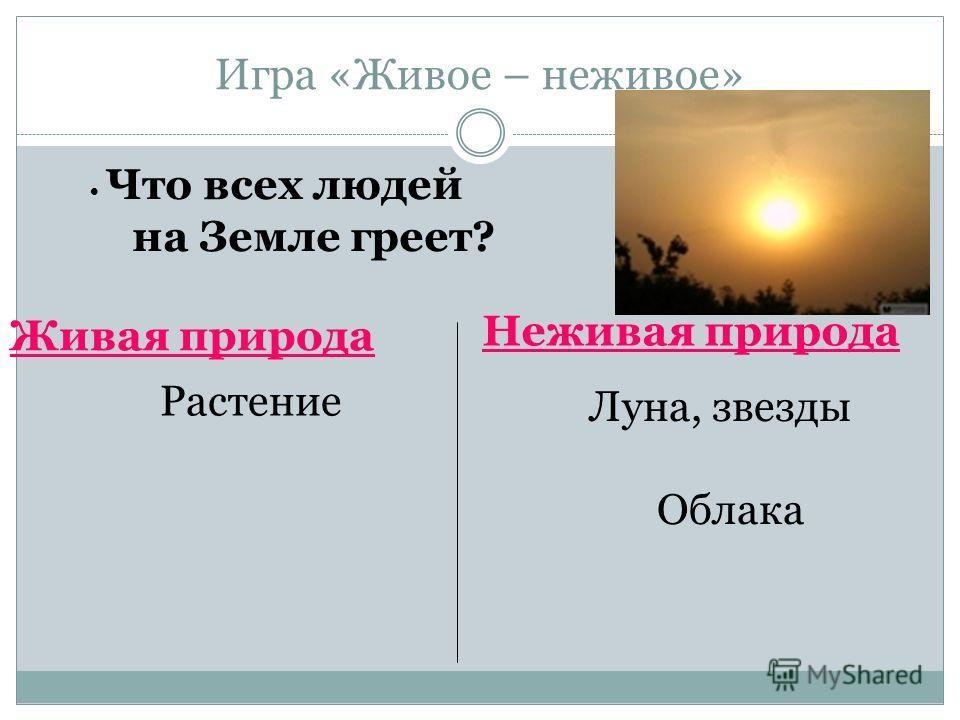 Игра «Живое – неживое» Живая природа Неживая природа Что всех людей на Земле греет? Луна, звезды Облака Солнце Растение