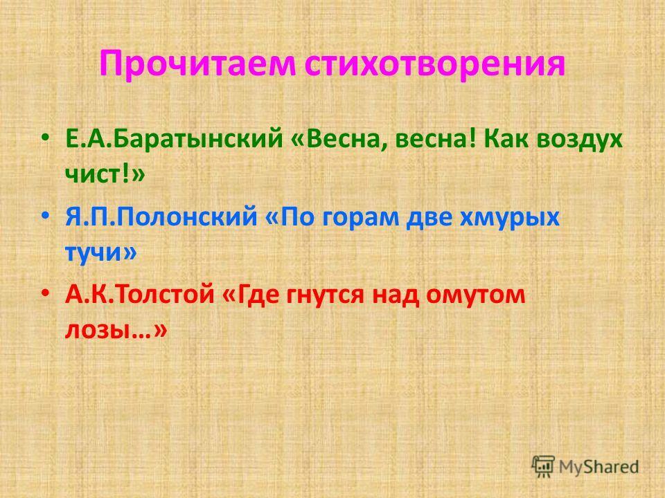 Прочитаем стихотворения Е.А.Баратынский «Весна, весна! Как воздух чист!» Я.П.Полонский «По горам две хмурых тучи» А.К.Толстой «Где гнутся над омутом лозы…»