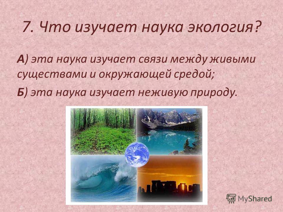 7. Что изучает наука экология? А) эта наука изучает связи между живыми существами и окружающей средой; Б) эта наука изучает неживую природу.