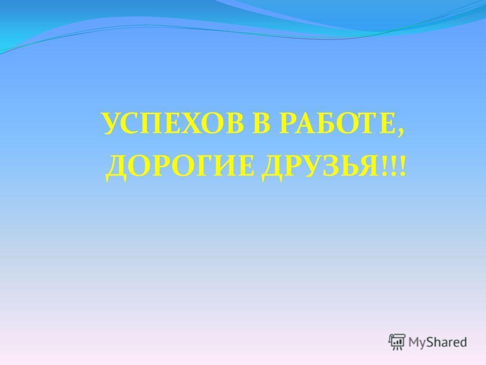УСПЕХОВ В РАБОТЕ, ДОРОГИЕ ДРУЗЬЯ!!!