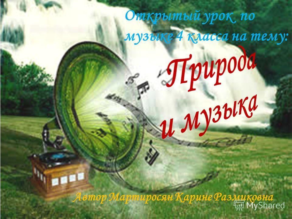 Автор Мартиросян Карине Размиковна Открытый урок по музыке 4 класса на тему: