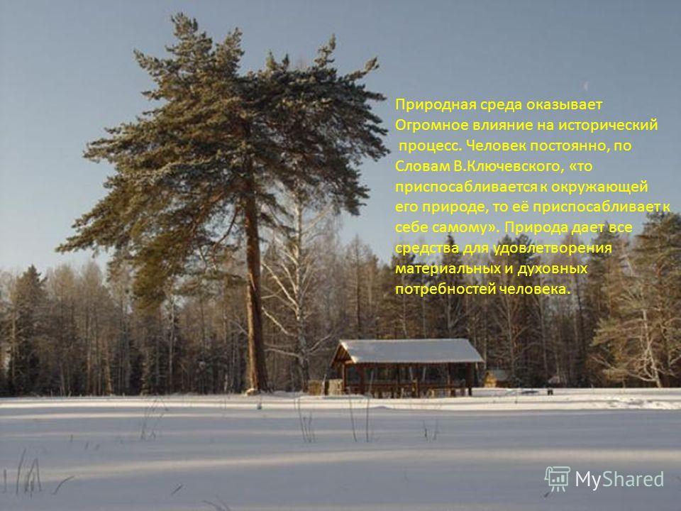 Природная среда оказывает Огромное влияние на исторический процесс. Человек постоянно, по Словам В.Ключевского, «то приспосабливается к окружающей его природе, то её приспосабливает к себе самому». Природа дает все средства для удовлетворения материа