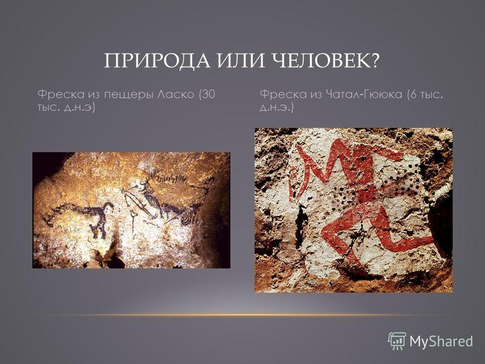 ПРИРОДА ИЛИ ЧЕЛОВЕК? Фреска из пещеры Ласко (30 тыс. д.н.э) Фреска из Чатал-Гююка (6 тыс. д.н.э.)