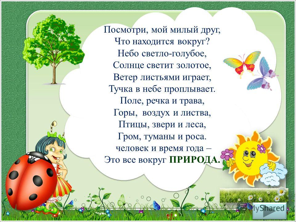Посмотри, мой милый друг, Что находится вокруг? Небо светло-голубое, Солнце светит золотое, Ветер листьями играет, Тучка в небе проплывает. Поле, речка и трава, Горы, воздух и листва, Птицы, звери и леса, Гром, туманы и роса. человек и время года – Э