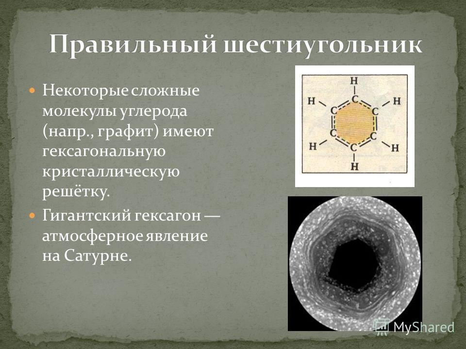 Некоторые сложные молекулы углерода (напр., графит) имеют гексагональную кристаллическую решётку. Гигантский гексагон атмосферное явление на Сатурне.