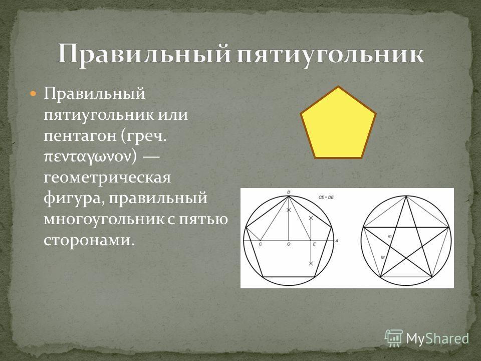 Правильный пятиугольник или пентагон (греч. πενταγωνον) геометрическая фигура, правильный многоугольник с пятью сторонами.