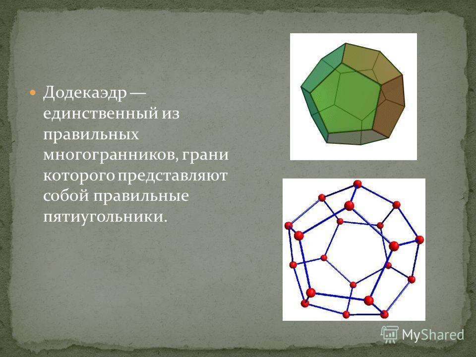 Додекаэдр единственный из правильных многогранников, грани которого представляют собой правильные пятиугольники.