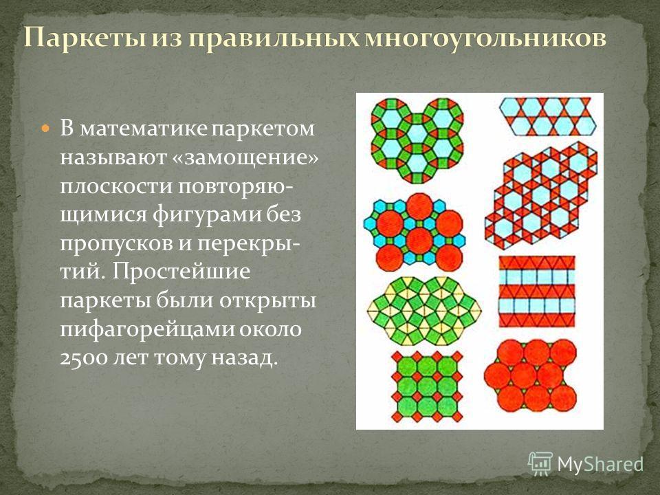 В математике паркетом называют «замощение» плоскости повторяю- щимися фигурами без пропусков и перекры- тий. Простейшие паркеты были открыты пифагорейцами около 2500 лет тому назад.
