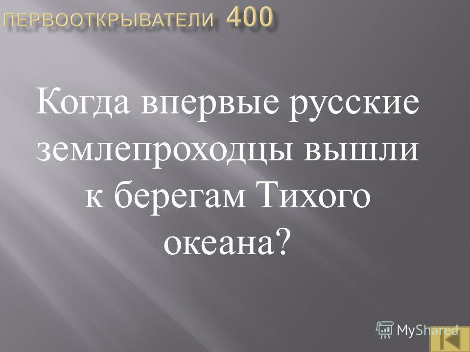 Когда впервые русские землепроходцы вышли к берегам Тихого океана ?