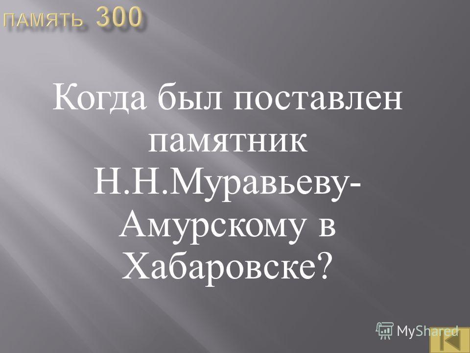 Когда был поставлен памятник Н. Н. Муравьеву - Амурскому в Хабаровске ?