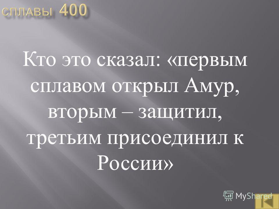 Кто это сказал : « первым сплавом открыл Амур, вторым – защитил, третьим присоединил к России »