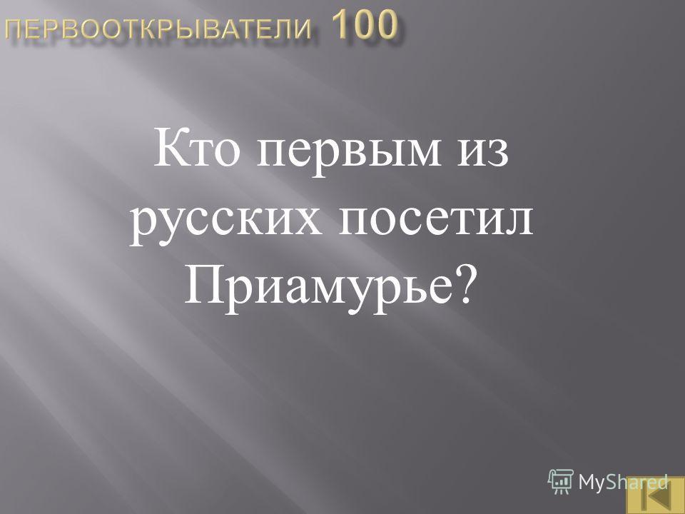 Кто первым из русских посетил Приамурье ?