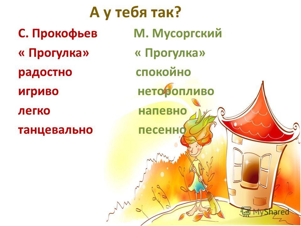 А у тебя так? С. Прокофьев М. Мусоргский « Прогулка» радостно спокойно игриво неторопливо легко напевно танцевально песенно