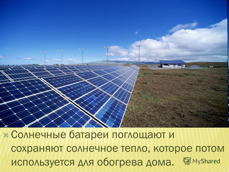 Солнечные батареи поглощают и сохраняют солнечное тепло, которое потом используется для обогрева дома.