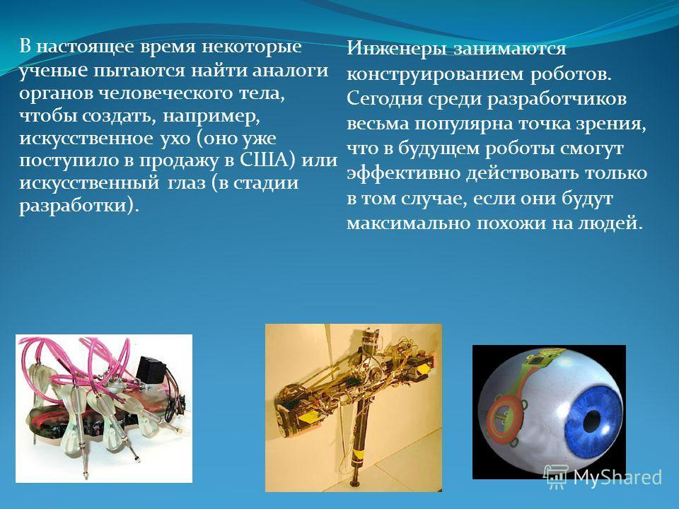 В настоящее время некоторые учены е пытаются найти аналоги органов человеческого тела, чтобы создать, например, искусственное ухо (оно уже поступило в продажу в США) или искусственный глаз (в стадии разработки). Инженеры занимаются конструированием р