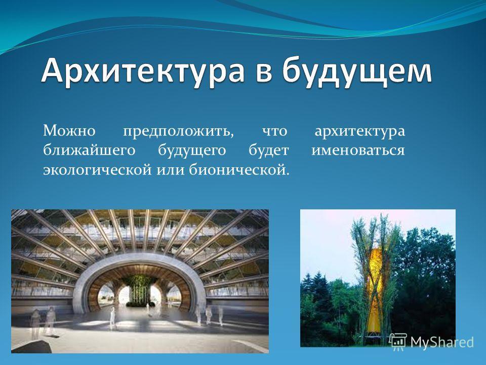 Можно предположить, что архитектура ближайшего будущего будет именоваться экологической или бионической.