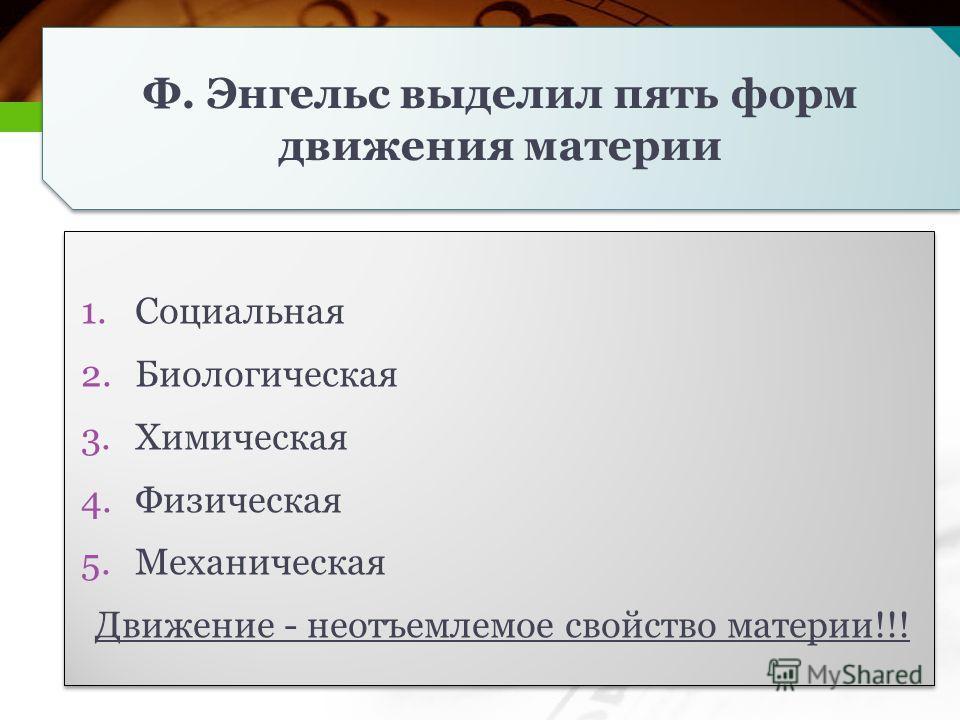 Ф. Энгельс выделил пять форм движения материи 1.Социальная 2.Биологическая 3.Химическая 4.Физическая 5.Механическая Движение - неотъемлемое свойство материи!!! 1.Социальная 2.Биологическая 3.Химическая 4.Физическая 5.Механическая Движение - неотъемле