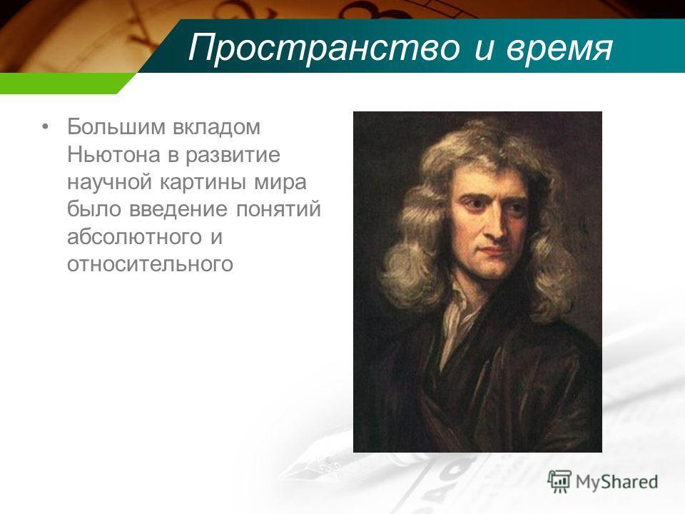 Пространство и время Большим вкладом Ньютона в развитие научной картины мира было введение понятий абсолютного и относительного