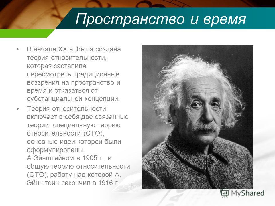 Пространство и время В начале XX в. была создана теория относительности, которая заставила пересмотреть традиционные воззрения на пространство и время и отказаться от субстанциальной концепции. Теория относительности включает в себя две связанные тео