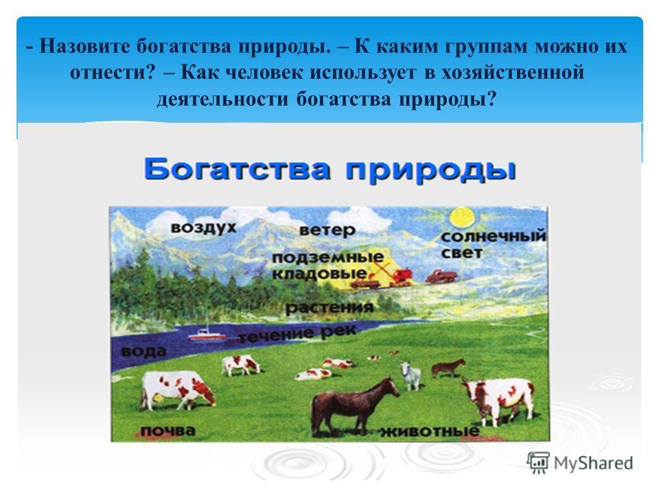 - Назовите богатства природы. – К каким группам можно их отнести? – Как человек использует в хозяйственной деятельности богатства природы?