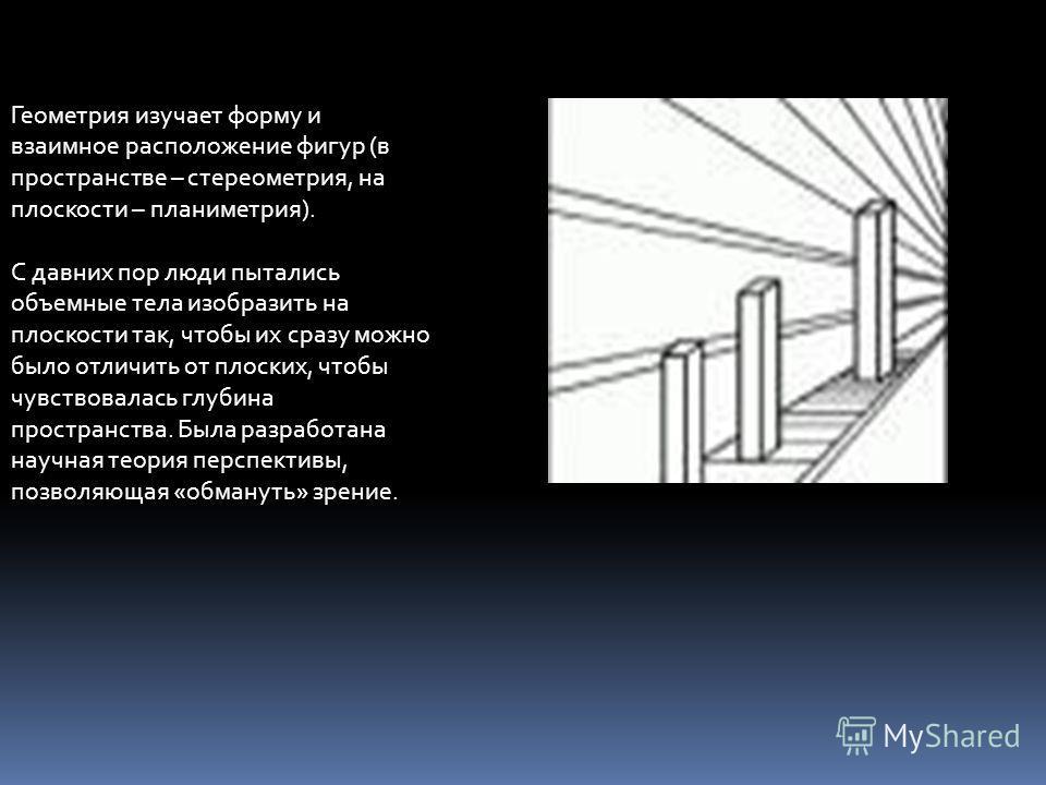 Геометрия изучает форму и взаимное расположение фигур (в пространстве – стереометрия, на плоскости – планиметрия). С давних пор люди пытались объемные тела изобразить на плоскости так, чтобы их сразу можно было отличить от плоских, чтобы чувствовалас