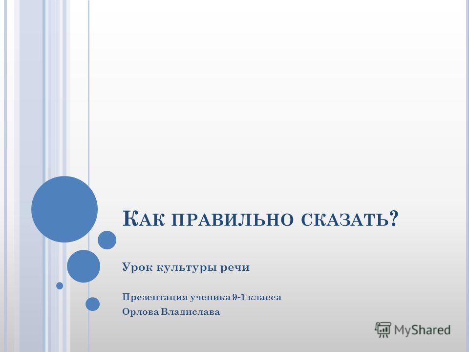 К АК ПРАВИЛЬНО СКАЗАТЬ ? Урок культуры речи Презентация ученика 9-1 класса Орлова Владислава