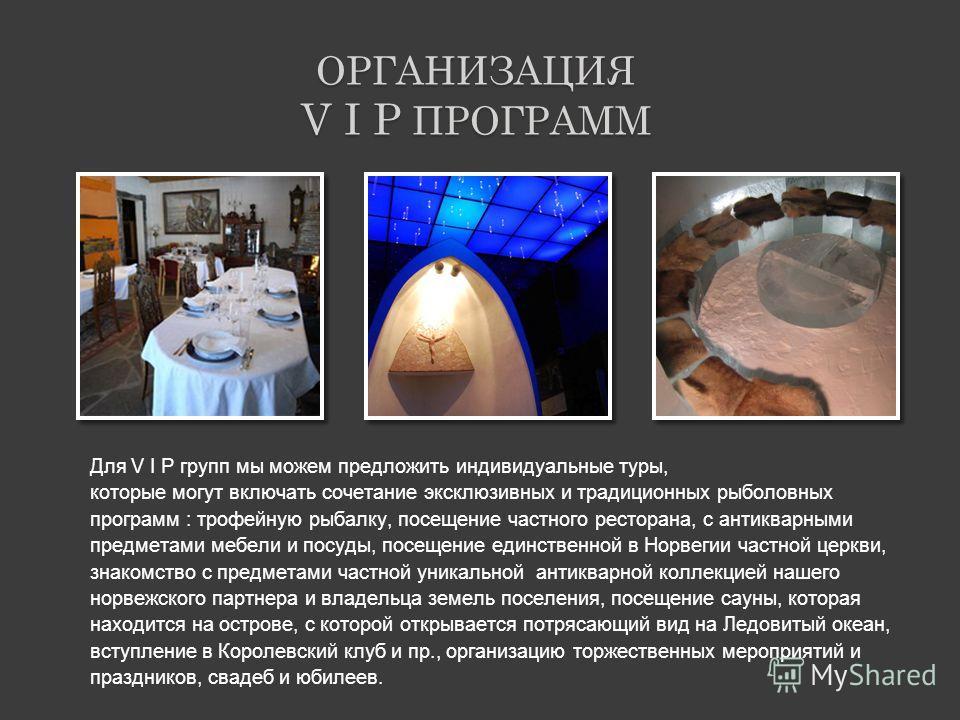 ОРГАНИЗАЦИЯ V I P ПРОГРАММ Для V I P групп мы можем предложить индивидуальные туры, которые могут включать сочетание эксклюзивных и традиционных рыболовных программ : трофейную рыбалку, посещение частного ресторана, с антикварными предметами мебели и