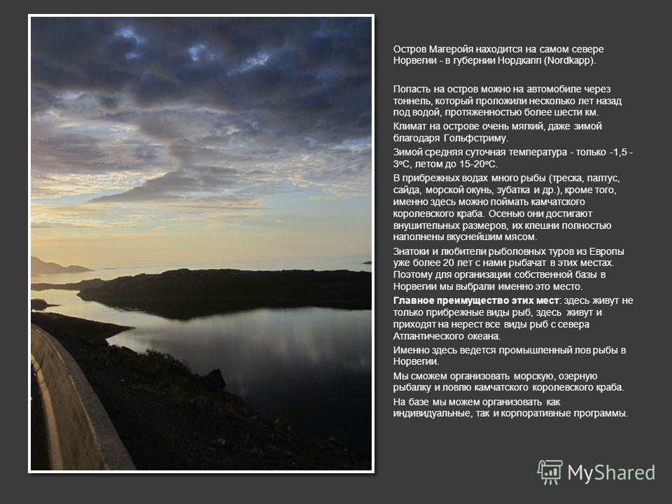 Остров Магеройя находится на самом севере Норвегии - в губернии Нордкапп (Nordkapp). Попасть на остров можно на автомобиле через тоннель, который проложили несколько лет назад под водой, протяженностью более шести км. Климат на острове очень мягкий,